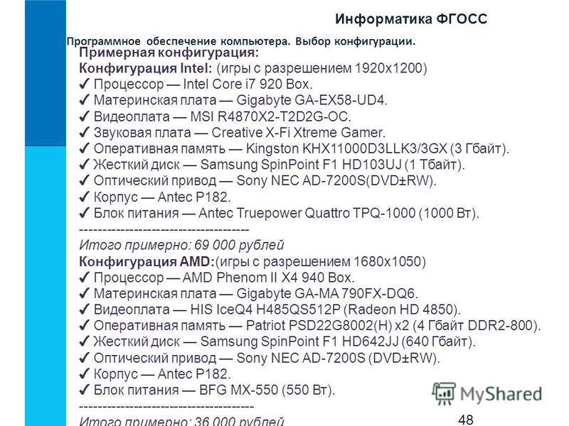 Информатика ФГОСС 48 Программное обеспечение компьютера. Выбор конфигурации. Примерная конфигурация: Конфигурация Intel: (игры с разрешением 1920x1200) Процессор Intel Core i7 920 Box. Материнская плата Gigabyte GA-EX58-UD4. Видеоплата MSI R4870X2-T2