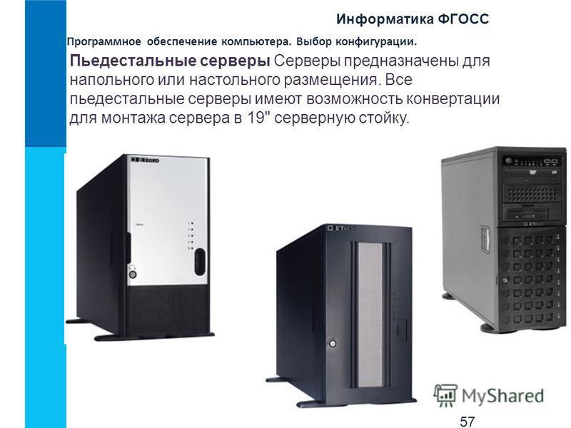 Информатика ФГОСС 57 Программное обеспечение компьютера. Выбор конфигурации. Пьедестальные серверы Серверы предназначены для напольного или настольного размещения. Все пьедестальные серверы имеют возможность конвертации для монтажа сервера в 19