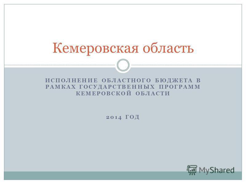 ИСПОЛНЕНИЕ ОБЛАСТНОГО БЮДЖЕТА В РАМКАХ ГОСУДАРСТВЕННЫХ ПРОГРАММ КЕМЕРОВСКОЙ ОБЛАСТИ 2014 ГОД Кемеровская область