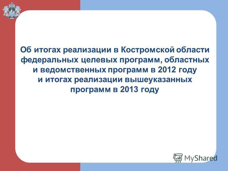 Об итогах реализации в Костромской области федеральных целевых программ, областных и ведомственных программ в 2012 году и итогах реализации вышеуказанных программ в 2013 году