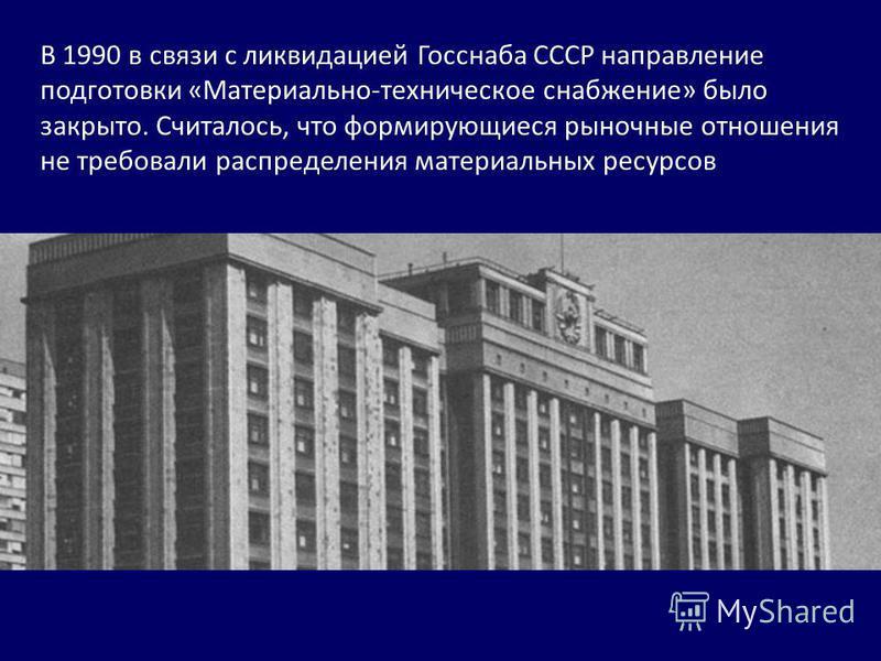 В 1990 в связи с ликвидацией Госснаба СССР направление подготовки «Материально-техническое снабжение» было закрыто. Считалось, что формирующиеся рыночные отношения не требовали распределения материальных ресурсов