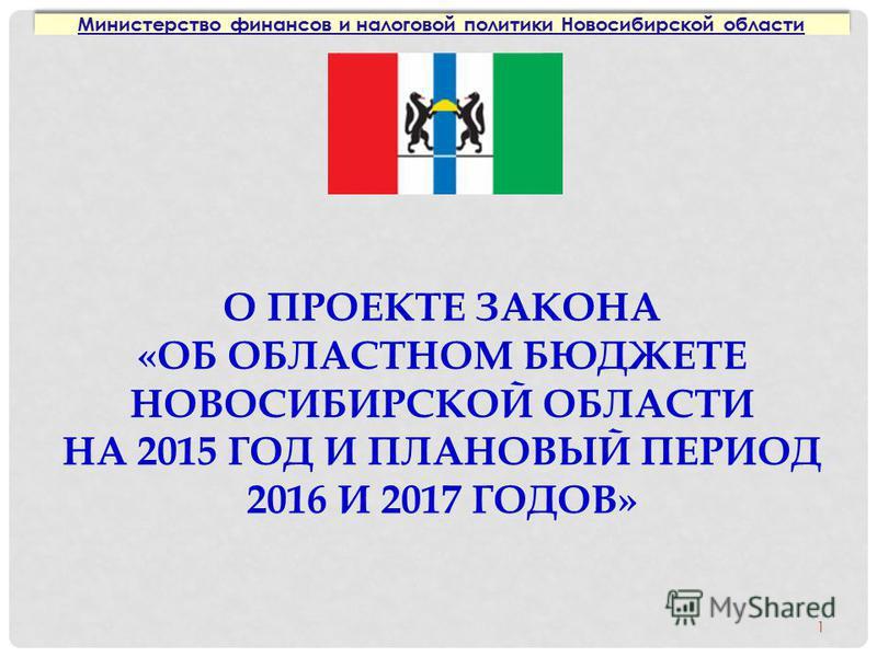 О ПРОЕКТЕ ЗАКОНА «ОБ ОБЛАСТНОМ БЮДЖЕТЕ НОВОСИБИРСКОЙ ОБЛАСТИ НА 2015 ГОД И ПЛАНОВЫЙ ПЕРИОД 2016 И 2017 ГОДОВ» Министерство финансов и налоговой политики Новосибирской области 1