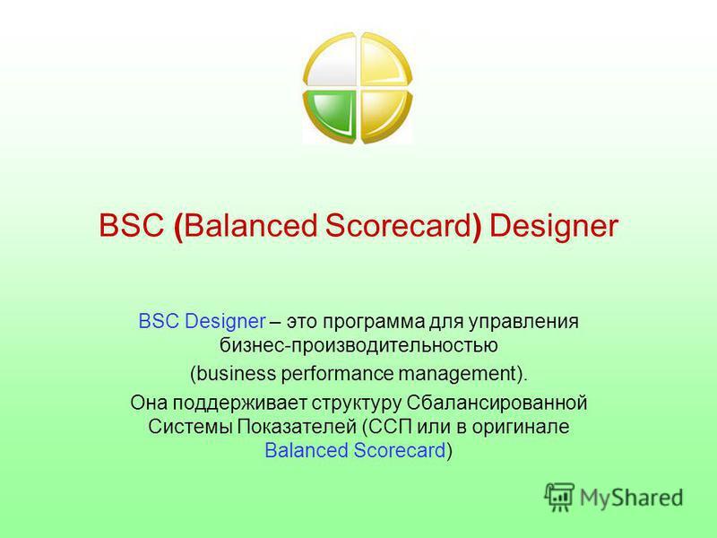 BSC (Balanced Scorecard) Designer BSC Designer – это программа для управления бизнес-производительностью (business performance management). Она поддерживает структуру Сбалансированной Системы Показателей (ССП или в оригинале Balanced Scorecard)