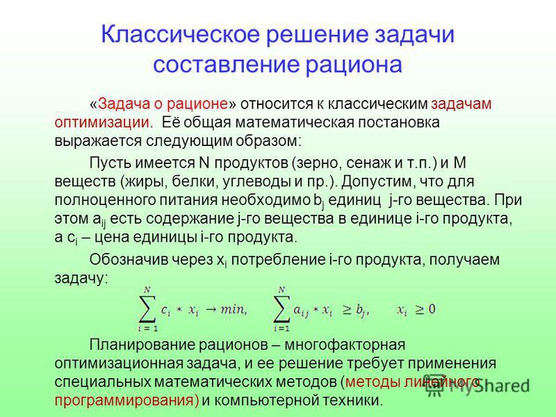 Классическое решение задачи составление рациона «Задача о рационе» относится к классическим задачам оптимизации. Её общая математическая постановка выражается следующим образом: Пусть имеется N продуктов (зерно, сенаж и т.п.) и M веществ (жиры, белки