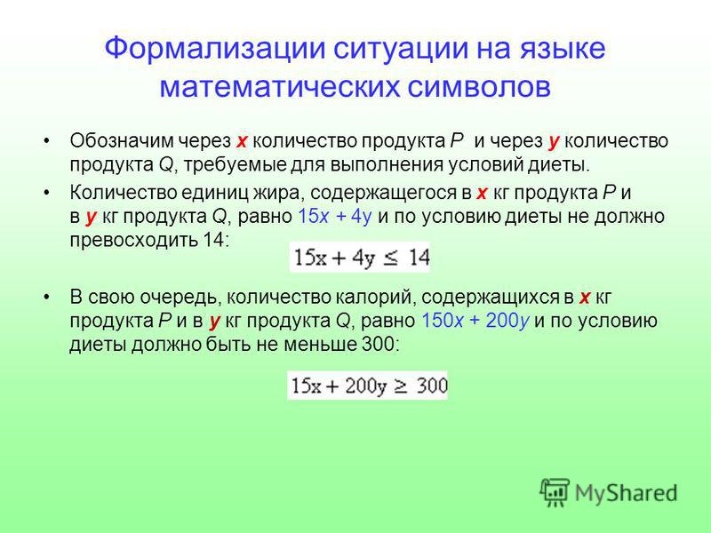 Формализации ситуации на языке математических символов Обозначим через х количество продукта Р и через у количество продукта Q, требуемые для выполнения условий диеты. Количество единиц жира, содержащегося в х кг продукта Р и в у кг продукта Q, равно