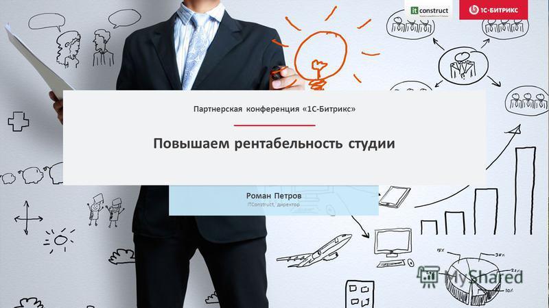 Повышаем рентабельность студии Роман Петров ITConstruct, директор Партнерская конференция «1С-Битрикс»
