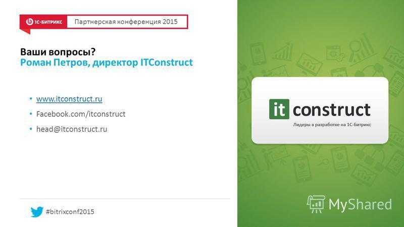 Ваши вопросы? Роман Петров, директор ITConstruct www.itconstruct.ru Facebook.com/itconstruct head@itconstruct.ru Партнерская конференция 2015 #bitrixconf2015