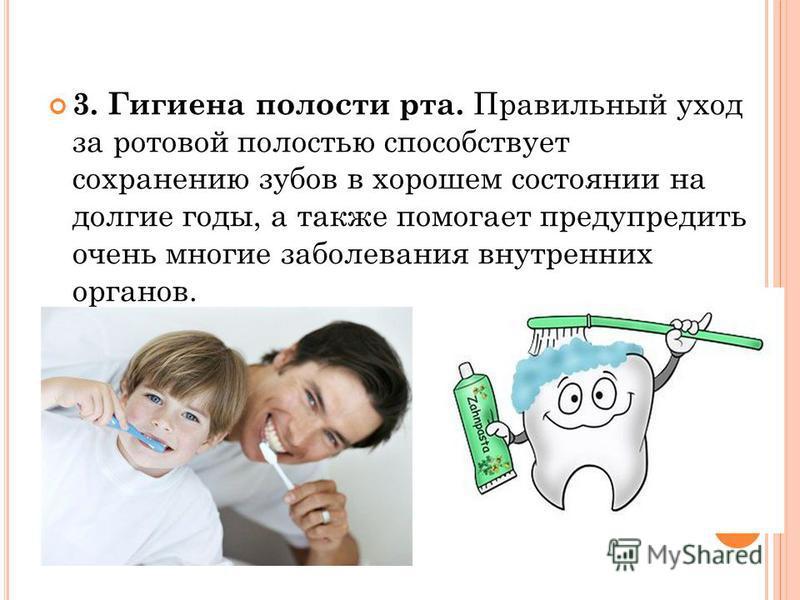 3. Гигиена полости рта. Правильный уход за ротовой полостью способствует сохранению зубов в хорошем состоянии на долгие годы, а также помогает предупредить очень многие заболевания внутренних органов.