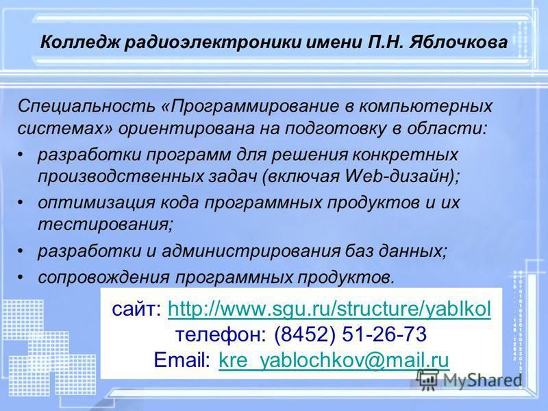 сайт: http://www.sgu.ru/structure/yablkol телефон: (8452) 51-26-73 Email: kre_yablochkov@mail.ruhttp://www.sgu.ru/structure/yablkolkre_yablochkov@mail.ru Специальность «Программирование в компьютерных системах» ориентирована на подготовку в области: