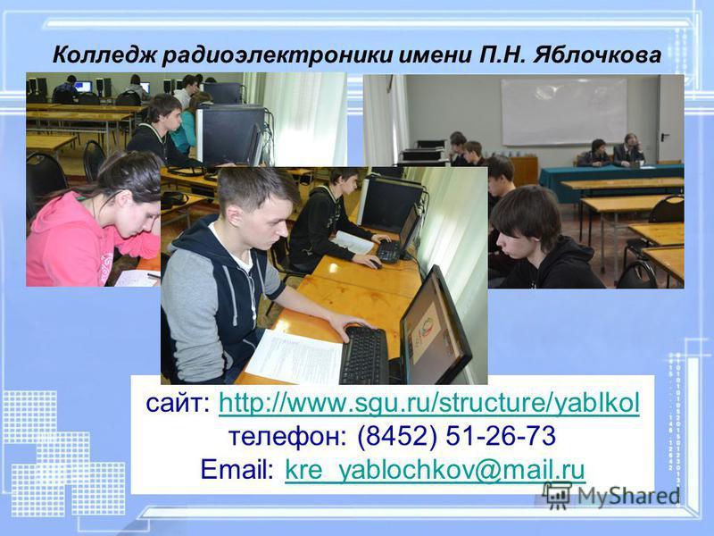 сайт: http://www.sgu.ru/structure/yablkol телефон: (8452) 51-26-73 Email: kre_yablochkov@mail.ruhttp://www.sgu.ru/structure/yablkolkre_yablochkov@mail.ru Колледж радиоэлектроники имени П.Н. Яблочкова