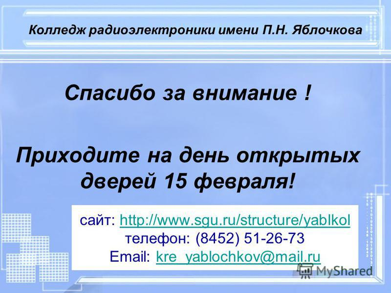 сайт: http://www.sgu.ru/structure/yablkol телефон: (8452) 51-26-73 Email: kre_yablochkov@mail.ruhttp://www.sgu.ru/structure/yablkolkre_yablochkov@mail.ru Спасибо за внимание ! Приходите на день открытых дверей 15 февраля! Колледж радиоэлектроники име