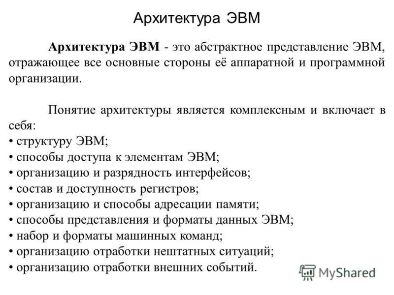 Архитектура ЭВМ - это абстрактное представление ЭВМ, отражающее все основные стороны её аппаратной и программной организации. Понятие архитектуры является комплексным и включает в себя: структуру ЭВМ; способы доступа к элементам ЭВМ; организацию и ра