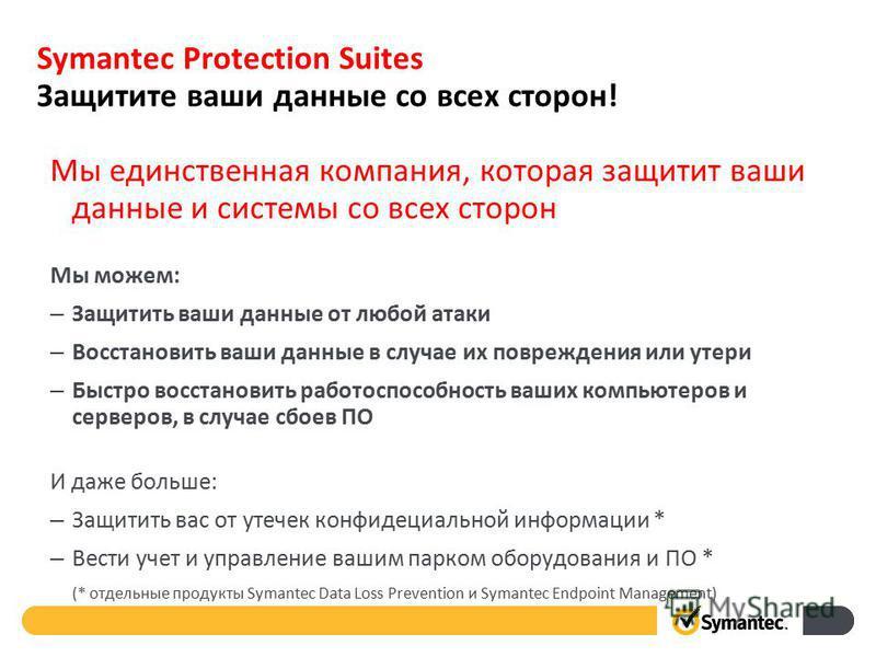 Symantec Protection Suites Защитите ваши данные со всех сторон! Мы единственная компания, которая защитит ваши данные и системы со всех сторон Мы можем: – Защитить ваши данные от любой атаки – Восстановить ваши данные в случае их повреждения или утер