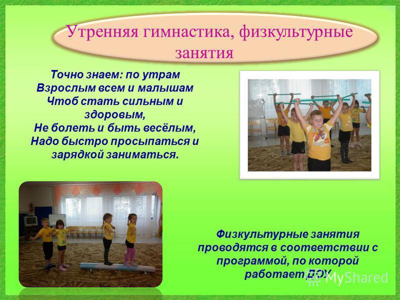 Утренняя гимнастика, физкультурные занятия Точно знаем: по утрам Взрослым всем и малышам Чтоб стать сильным и здоровым, Не болеть и быть весёлым, Надо быстро просыпаться и зарядкой заниматься. Физкультурные занятия проводятся в соответствии с програм