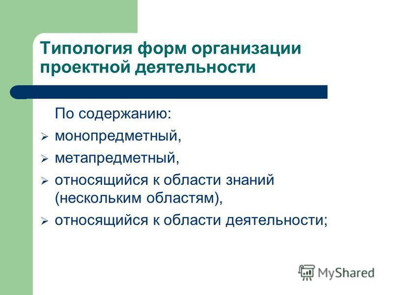 Типология форм организации проектной деятельности По содержанию: монопредметный, метапредметный, относящийся к области знаний (нескольким областям), относящийся к области деятельности;