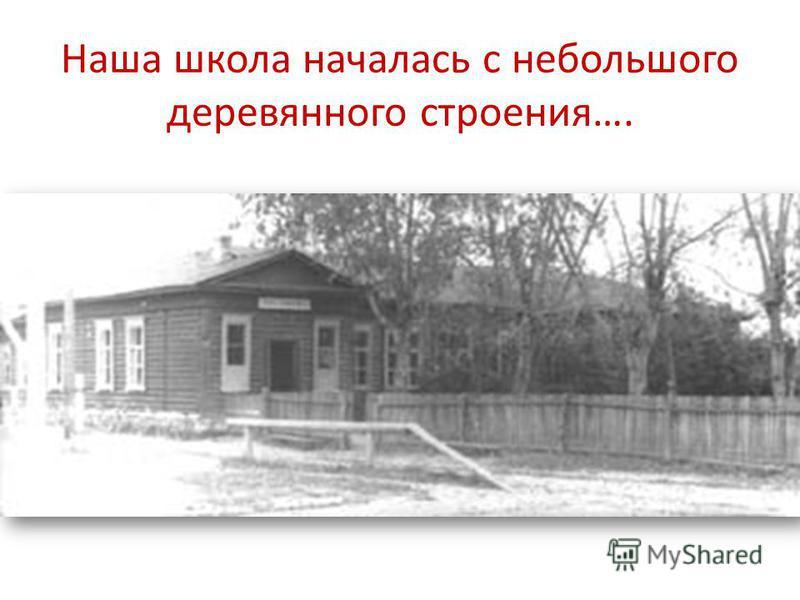 Наша школа началась с небольшого деревянного строения….