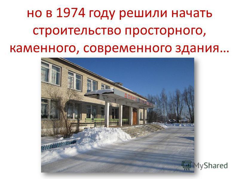 но в 1974 году решили начать строительство просторного, каменного, современного здания…