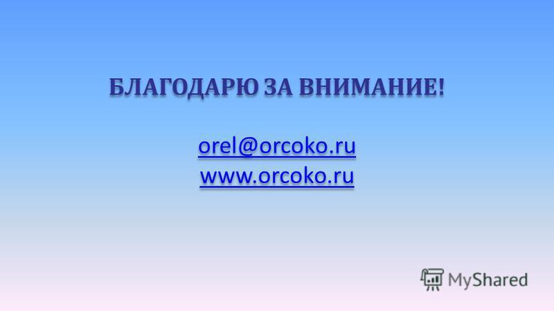 БЛАГОДАРЮ ЗА ВНИМАНИЕ! orel@orcoko.ru www.orcoko.ru БЛАГОДАРЮ ЗА ВНИМАНИЕ! orel@orcoko.ru www.orcoko.ru