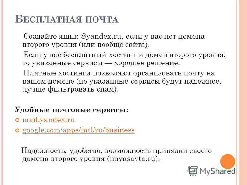Б ЕСПЛАТНАЯ ПОЧТА Создайте ящик @yandex.ru, если у вас нет домена второго уровня (или вообще сайта). Если у вас бесплатный хостинг и домен второго уровня, то указанные сервисы хорошее решение. Платные хостинги позволяют организовать почту на вашем до