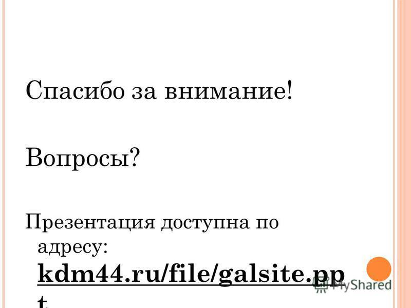 Спасибо за внимание! Вопросы? Презентация доступна по адресу: kdm44.ru/file/galsite.pp t