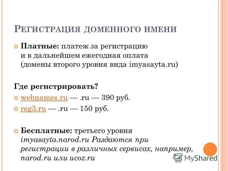 Р ЕГИСТРАЦИЯ ДОМЕННОГО ИМЕНИ Платные: платеж за регистрацию и в дальнейшем ежегодная оплата (домены второго уровня вида imyasayta.ru) Где регистрировать? webnames.ru.ru 390 руб. webnames.ru reg3.ru.ru 150 руб. reg3. ru Бесплатные: третьего уровня imy