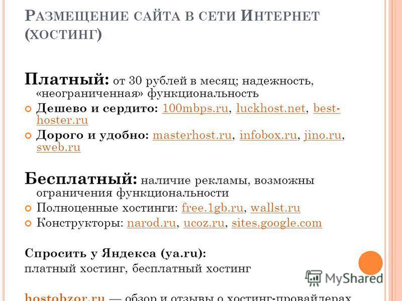 Р АЗМЕЩЕНИЕ САЙТА В СЕТИ И НТЕРНЕТ ( ХОСТИНГ ) Платный: от 30 рублей в месяц; надежность, «неограниченная» функциональность Дешево и сердито: 100mbps.ru, luckhost.net, best- hoster.ru 100mbps.ruluckhost.netbest- hoster.ru Дорого и удобно: masterhost.