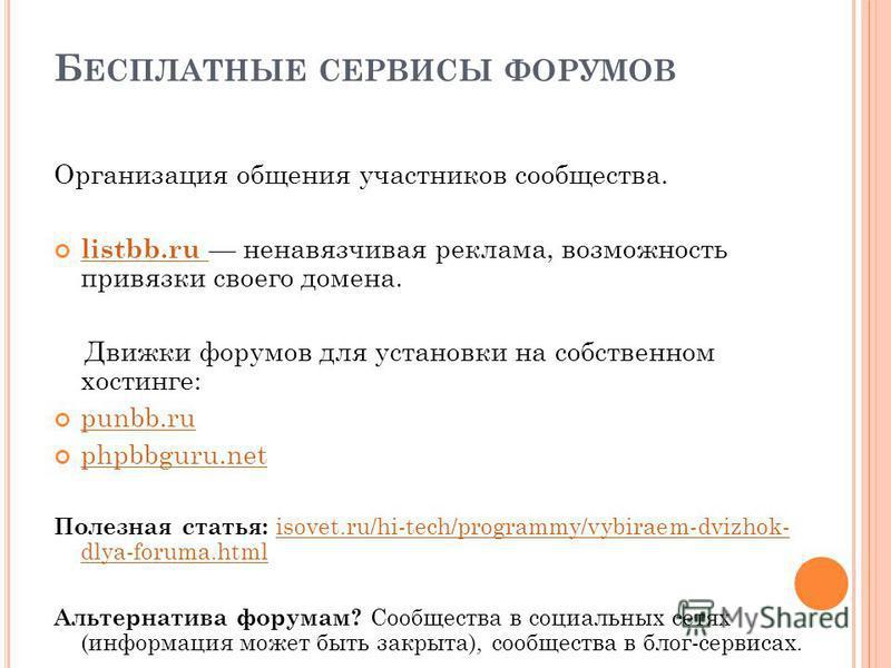 Б ЕСПЛАТНЫЕ СЕРВИСЫ ФОРУМОВ Организация общения участников сообщества. listbb.ru ненавязчивая реклама, возможность привязки своего домена. listbb.ru Движки форумов для установки на собственном хостинге: punbb.ru phpbbguru.net Полезная статья: isovet.