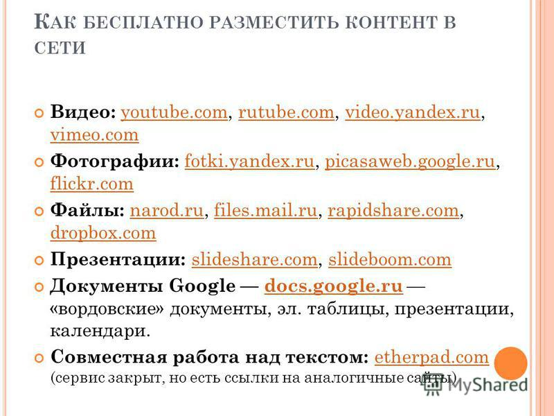 К АК БЕСПЛАТНО РАЗМЕСТИТЬ КОНТЕНТ В СЕТИ Видео: youtube.com, rutube.com, video.yandex.ru, vimeo.comyoutube.comrutube.comvideo.yandex.ru vimeo.com Фотографии: fotki.yandex.ru, picasaweb.google.ru, flickr.com fotki.yandex.rupicasaweb.google.ru flickr.c