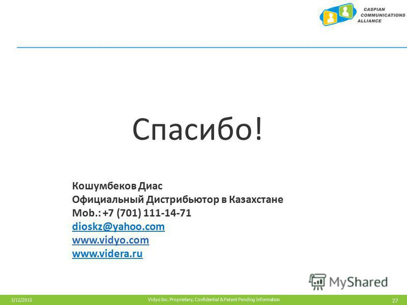 27 Vidyo Inc. Proprietary, Confidential & Patent Pending Information 3/12/2015 Спасибо! Кошумбеков Диас Официальный Дистрибьютор в Казахстане Mob.: +7 (701) 111-14-71 dioskz@yahoo.com www.vidyo.com www.videra.ru