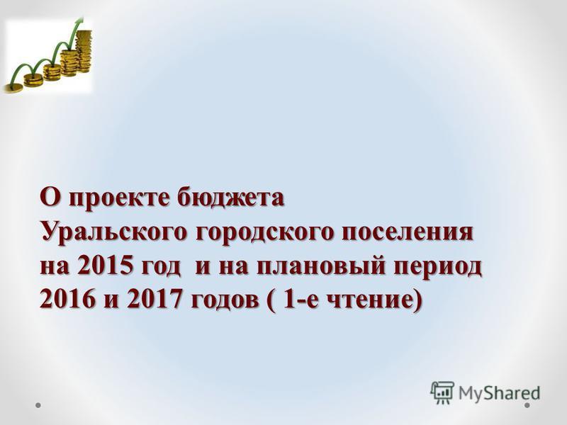 О проекте бюджета Уральского городского поселения на 2015 год и на плановый период 2016 и 2017 годов ( 1-е чтение)