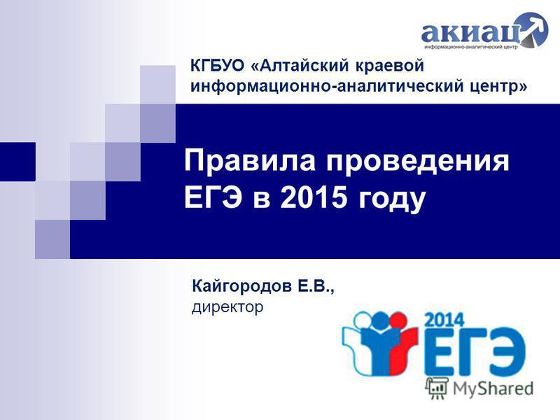 Правила проведения ЕГЭ в 2015 году Кайгородов Е.В., директор КГБУО «Алтайский краевой информационно-аналитический центр»