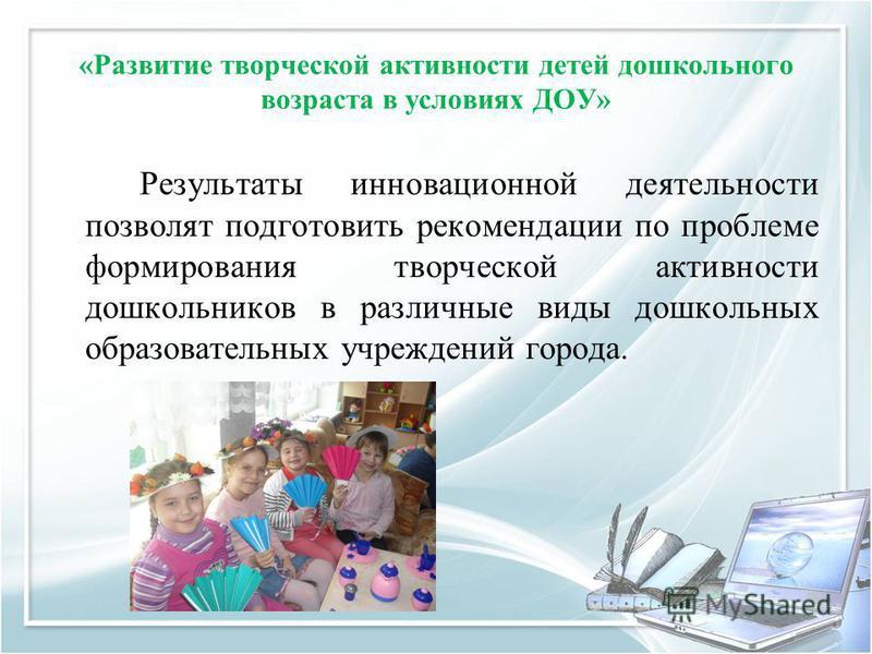«Развитие творческой активности детей дошкольного возраста в условиях ДОУ» Результаты инновационной деятельности позволят подготовить рекомендации по проблеме формирования творческой активности дошкольников в различные виды дошкольных образовательных