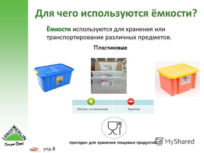 Ёмкости используются для хранения или транспортирования различных предметов. пригоден для хранение пищевых продуктов. Легкие, гигиеничные Хрупкие Для чего используются ёмкости? упр. 8 Пластиковые
