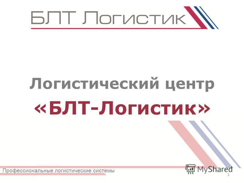 Логистический центр «БЛТ-Логистик» 1 Профессиональные логистические системы