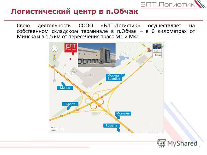Логистический центр в п.Обчак 6 Свою деятельность СООО «БЛТ-Логистик» осуществляет на собственном складском терминале в п.Обчак – в 6 километрах от Минска и в 1,5 км от пересечения трасс М1 и М4: