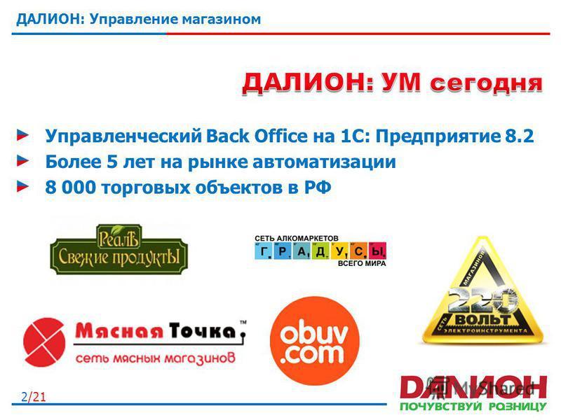 2/21 ДАЛИОН: Управление магазином Управленческий Back Office на 1С: Предприятие 8.2 Более 5 лет на рынке автоматизации 8 000 торговых объектов в РФ