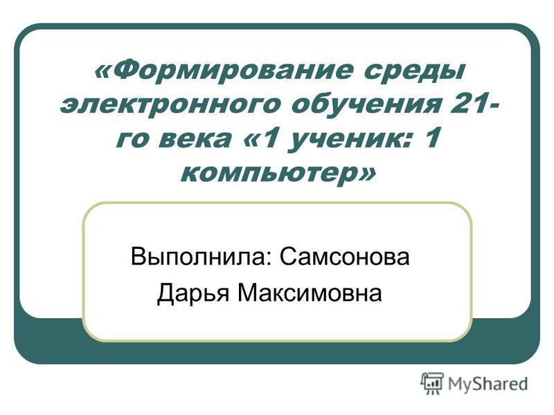 «Формирование среды электронного обучения 21- го века «1 ученик: 1 компьютер» Выполнила: Самсонова Дарья Максимовна