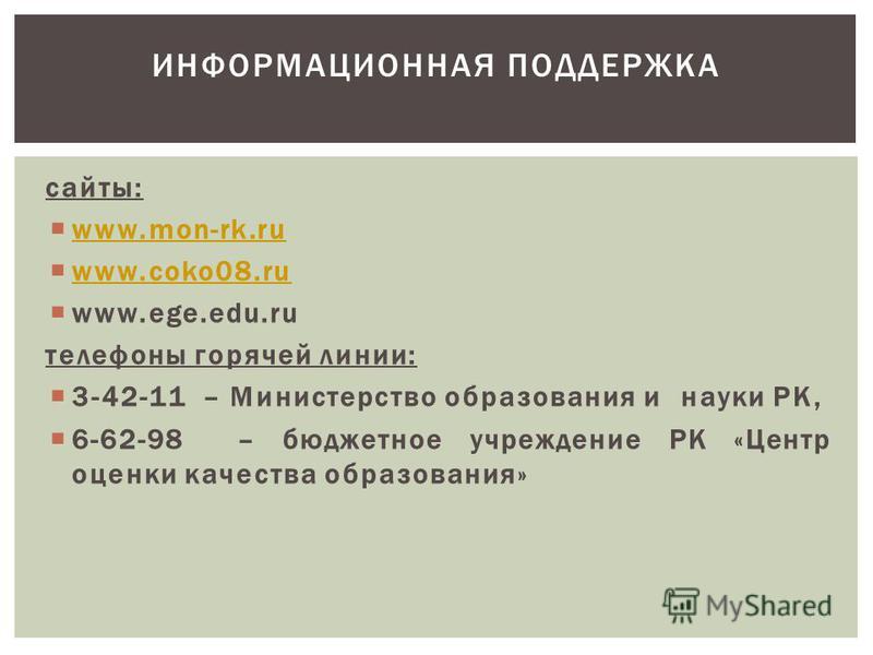 сайты: www.mon-rk.ru www.coko08. ru www.ege.edu.ru телефоны горячей линии: 3-42-11 – Министерство образования и науки РК, 6-62-98 – бюджетное учреждение РК «Центр оценки качества образования» ИНФОРМАЦИОННАЯ ПОДДЕРЖКА