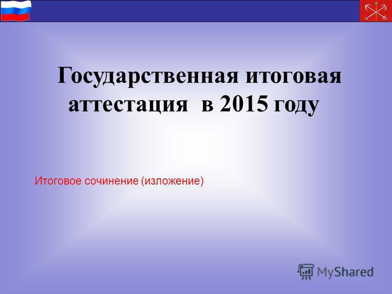 Государственная итоговая аттестация в 2015 году Итоговое сочинение (изложение)