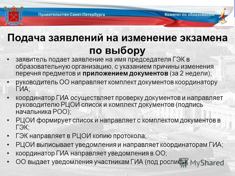 Подача заявлений на изменение экзамена по выбору заявитель подает заявление на имя председателя ГЭК в образовательную организацию, с указанием причины изменения перечня предметов и приложением документов (за 2 недели); руководитель ОО направляет комп
