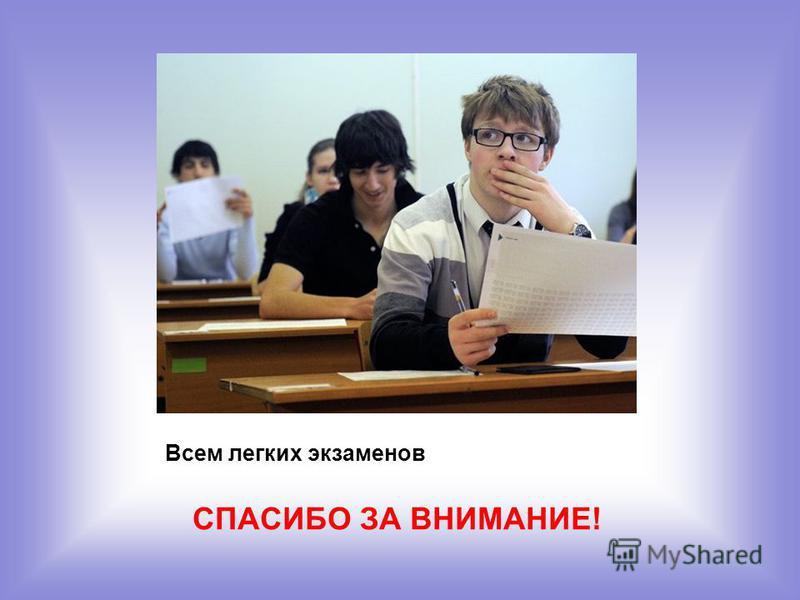 Всем легких экзаменов СПАСИБО ЗА ВНИМАНИЕ!