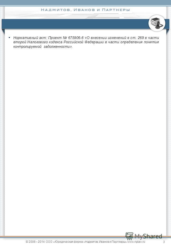 3 © 2008 – 2014 ООО «Юридическая фирма «Надмитов, Иванов и Партнеры» www.nplaw.ru Нормативный акт: Проект 675906-6 «О внесении изменений в ст. 269 в части второй Налогового кодекса Российской Федерации в части определения понятия контролируемой задол