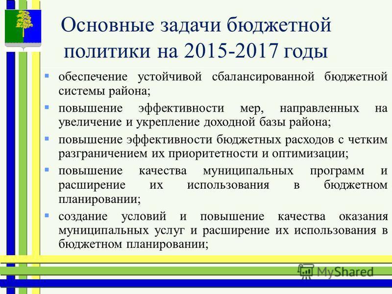 Основные задачи бюджетной политики на 2015-2017 годы обеспечение устойчивой сбалансированной бюджетной системы района; повышение эффективности мер, направленных на увеличение и укрепление доходной базы района; повышение эффективности бюджетных расход