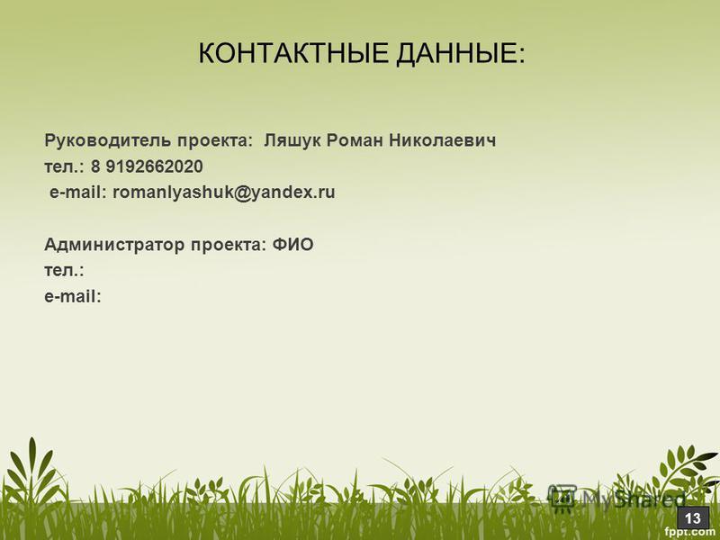 Руководитель проекта: Ляшук Роман Николаевич тел.: 8 9192662020 е-mail: romanlyashuk@yandex.ru Администратор проекта: ФИО тел.: е-mail: КОНТАКТНЫЕ ДАННЫЕ: 13