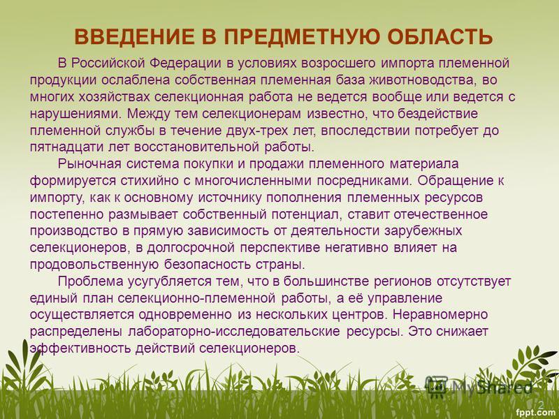 2 В Российской Федерации в условиях возросшего импорта племенной продукции ослаблена собственная племенная база животноводства, во многих хозяйствах селекционная работа не ведется вообще или ведется с нарушениями. Между тем селекционерам известно, чт