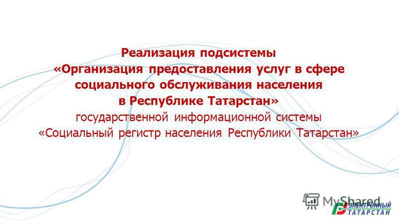 Реализация подсистемы «Организация предоставления услуг в сфере социального обслуживания населения в Республике Татарстан» государственной информационной системы «Социальный регистр населения Республики Татарстан»