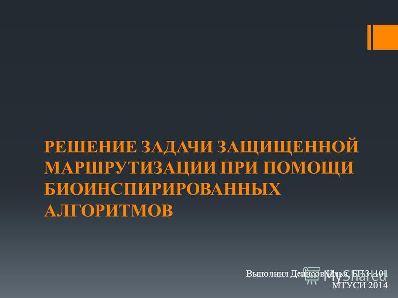 РЕШЕНИЕ ЗАДАЧИ ЗАЩИЩЕННОЙ МАРШРУТИЗАЦИИ ПРИ ПОМОЩИ БИОИНСПИРИРОВАННЫХ АЛГОРИТМОВ Выполнил Денисов Илья, БПЗ1101 МТУСИ 2014