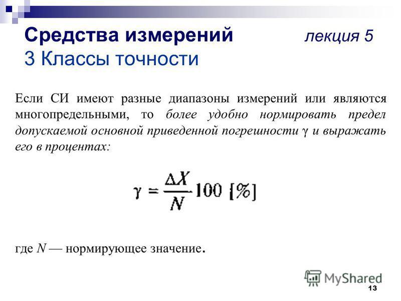 13 Если СИ имеют разные диапазоны измерений или являются многопредельными, то более удобно нормировать предел допускаемой основной приведенной погрешности γ и выражать его в процентах: где N нормирующее значение. Средства измерений лекция 5 3 Классы