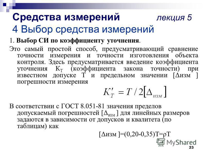 23 Средства измерений лекция 5 4 Выбор средства измерений 1. Выбор СИ по коэффициенту уточнения. Это самый простой способ, предусматривающий сравнение точности измерения и точности изготовления объекта контроля. Здесь предусматривается введение коэфф