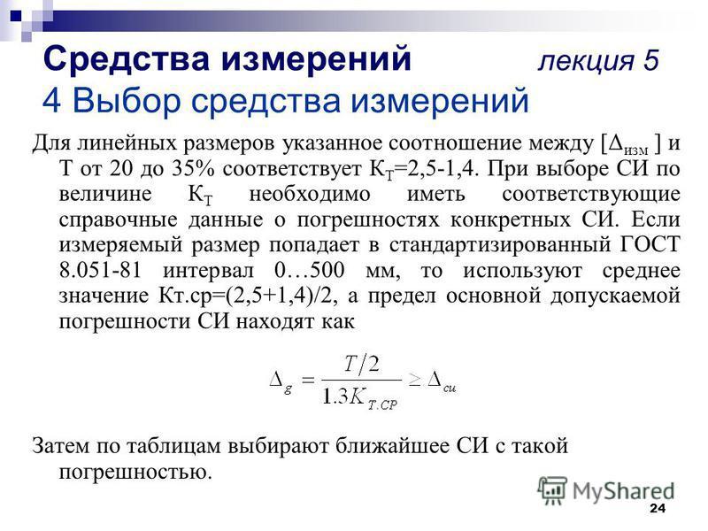 24 Средства измерений лекция 5 4 Выбор средства измерений Для линейных размеров указанное соотношение между [Δ изм ] и Т от 20 до 35% соответствует К Т =2,5-1,4. При выборе СИ по величине К Т необходимо иметь соответствующие справочные данные о погре